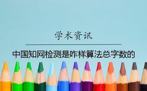 中国知网检测是咋样算法总字数的?