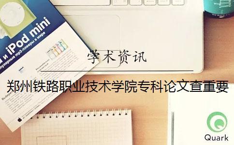 郑州铁路职业技术学院专科论文查重要求及重复率 郑州铁路职业技术学院专科分数线2019年