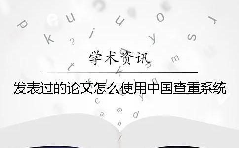 发表过的论文怎么使用中国查重系统?