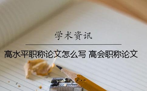 高水平职称论文怎么写 高会职称论文怎么写