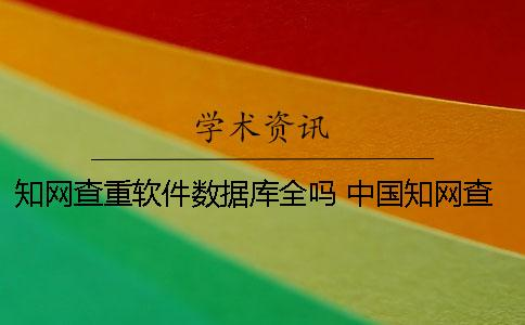 知网查重软件数据库全吗? 中国知网查重数据库有哪些