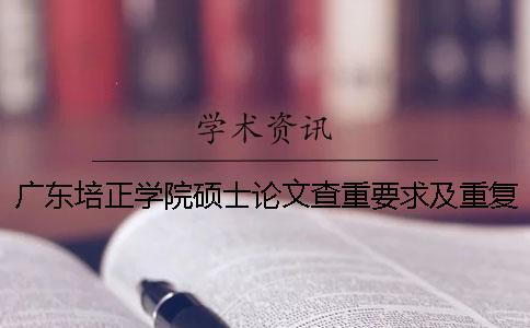 广东培正学院硕士论文查重要求及重复率一