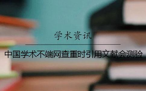 中国学术不端网查重时引用文献会测验吗?