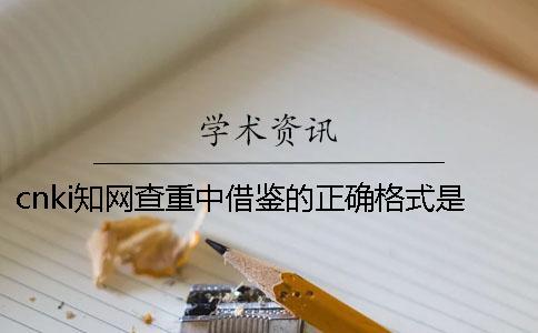 cnki知网查重中借鉴的正确格式是怎样的?