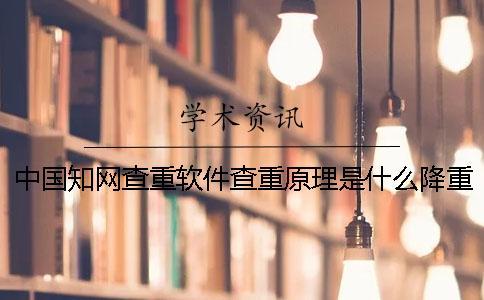 中国知网查重软件查重原理是什么?降重绝招是什么