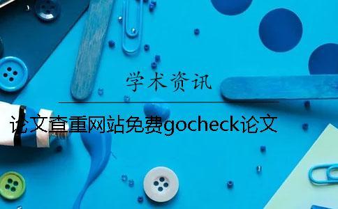 论文查重网站免费gocheck论文检测 可以免费论文查重的网站