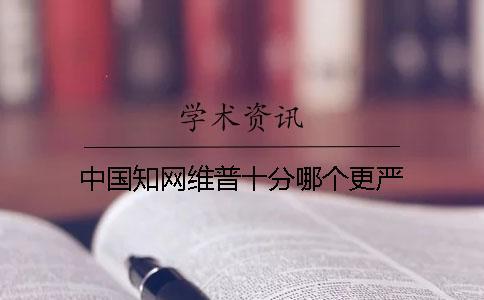 中国知网维普十分哪个更严