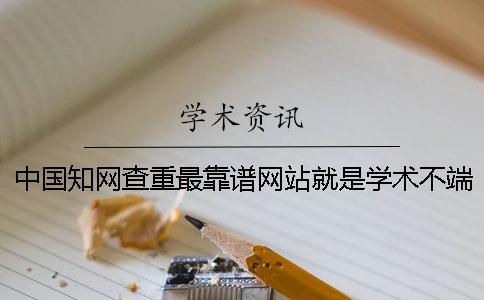 中国知网查重最靠谱网站就是学术不端网免费学术不端网查重获取方式一