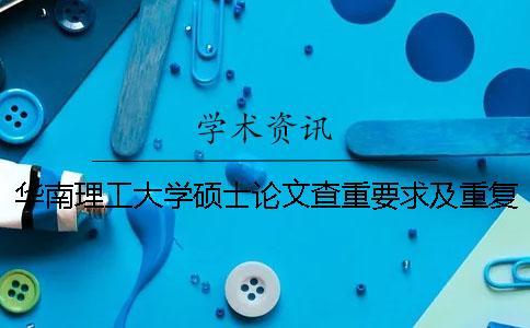 华南理工大学硕士论文查重要求及重复率 华南理工大学硕士论文送审
