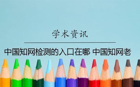 中国知网检测的入口在哪 中国知网老版入口