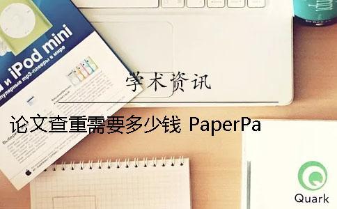 论文查重需要多少钱 PaperPass也是很不错的选择