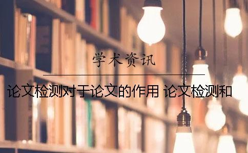 论文检测对于论文的作用 论文检测和论文查重一样吗